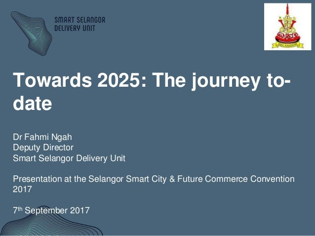 Towards 2025: The journey to- date Dr Fahmi Ngah Deputy Director Smart Selangor Delivery Unit Presentation at the Selangor...