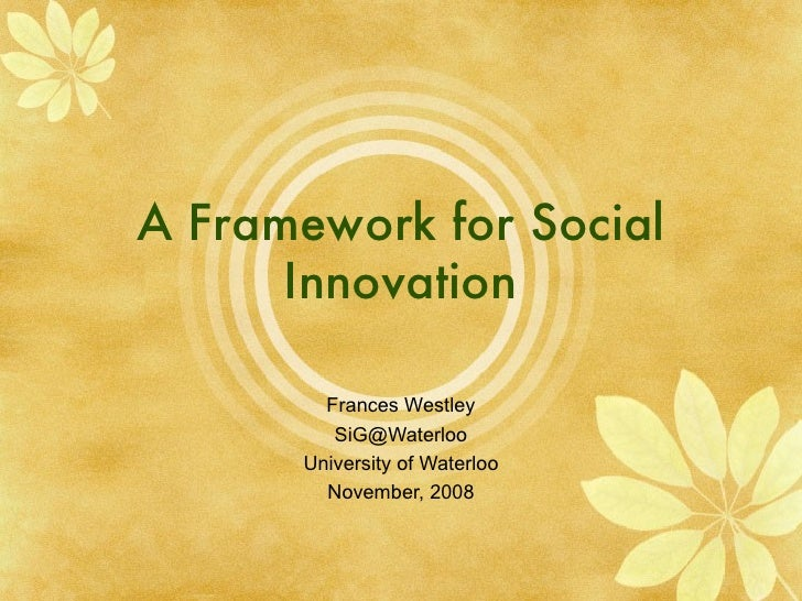 A Framework for Social Innovation Frances Westley [email_address] University of Waterloo November, 2008