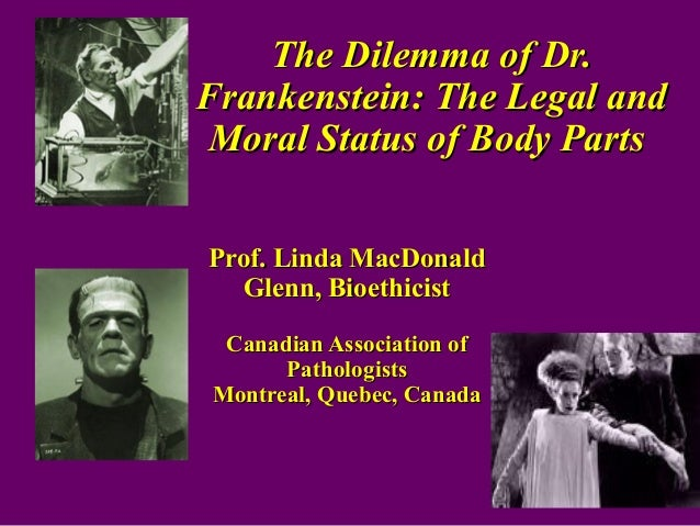 The Dilemma of Dr. Frankenstein: The Legal and Moral Status of Body Parts Prof. Linda MacDonald Glenn, Bioethicist Canadia...