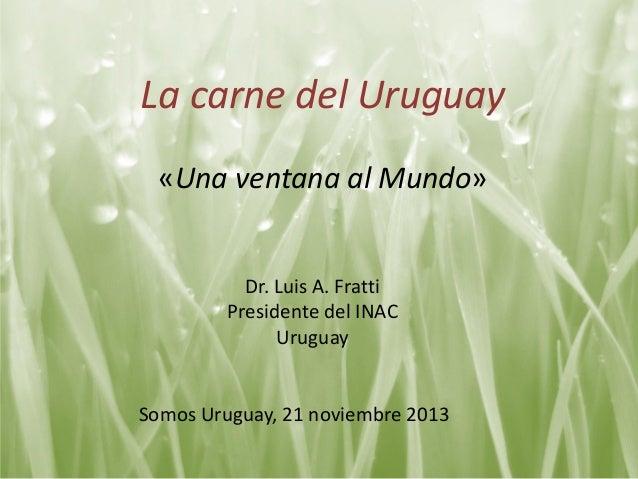 La carne del Uruguay «Una ventana al Mundo»  Dr. Luis A. Fratti Presidente del INAC Uruguay  Somos Uruguay, 21 noviembre 2...