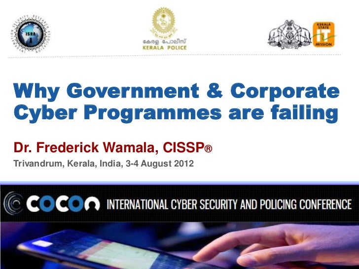 Why Government & CorporateCyber Programmes are failingDr. Frederick Wamala, CISSP®Trivandrum, Kerala, India, 3-4 August 20...
