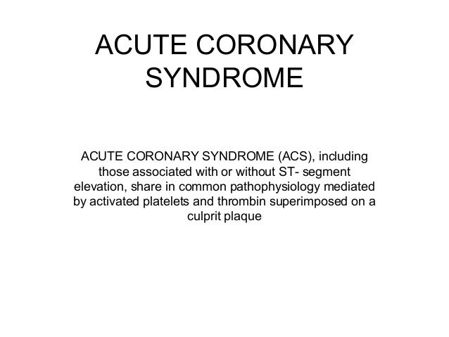 ACUTE CORONARY SYNDROME ACUTE CORONARY SYNDROME (ACS), including those associated with or without ST- segment elevation, s...