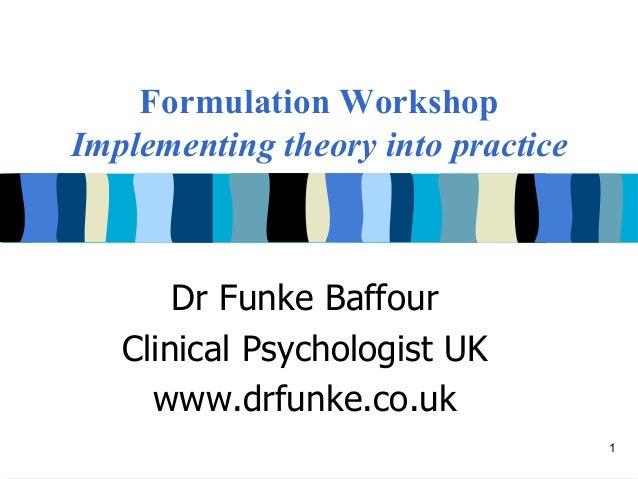 Formulation WorkshopImplementing theory into practice       Dr Funke Baffour   Clinical Psychologist UK     www.drfunke.co...