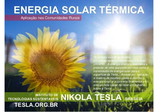 "ENERGIA SOLAR TÉRMICA INSTITUTO DE TECNOLOGIAS SUSTENTAVEIS NIKOLA TESLA BRASÍLIA TESLA.ORG.BR ""A matéria viva dá a biosfe..."