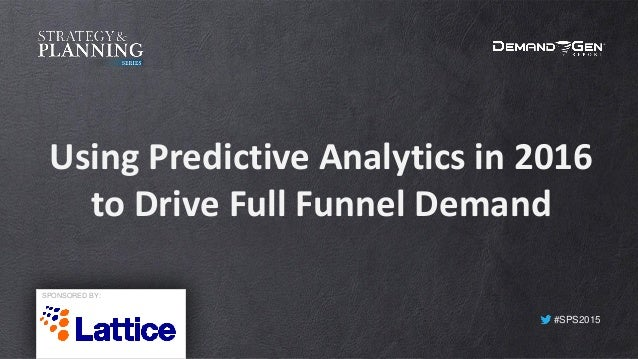 #SPS2015 Using Predictive Analytics in 2016 to Drive Full Funnel Demand SPONSORED BY: