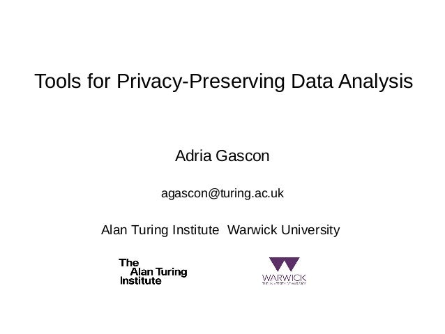 Tools for Privacy-Preserving Data Analysis Adria Gascon agascon@turing.ac.uk Alan Turing Institute Warwick University