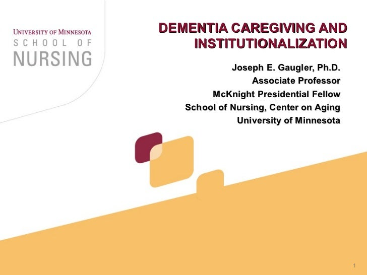 DEMENTIA CAREGIVING AND INSTITUTIONALIZATION Joseph E. Gaugler, Ph.D. Associate Professor McKnight Presidential Fellow Sch...