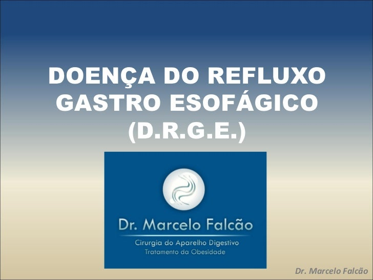 DOENÇA DO REFLUXOGASTRO ESOFÁGICO    (D.R.G.E.)               Dr. Marcelo Falcão