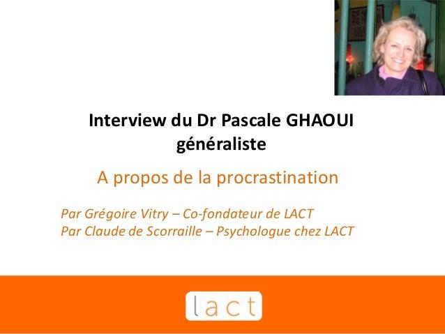 Interview du Dr Pascale GHAOUI généraliste A propos de la procrastination Par Grégoire Vitry – Co-fondateur de LACT Par Cl...