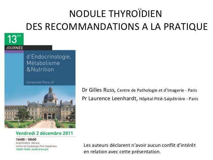 NODULE THYROÏDIEN  DES RECOMMANDATIONS A LA PRATIQUE Dr Gilles Russ,  Centre de Pathologie et d'Imagerie - Paris Pr Lauren...