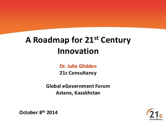 A Roadmap for 21st Century  Innovation  Dr. Julia Glidden  21c Consultancy  Global eGovernment Forum  Astana, Kazakhstan  ...