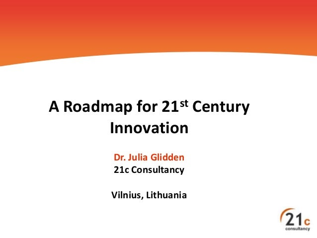 A Roadmap for 21st Century Innovation Dr. Julia Glidden 21c Consultancy Vilnius, Lithuania