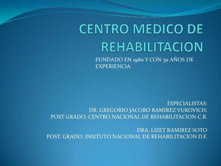 CENTRO MEDICO DE REHABILITACION<br />FUNDADO EN 1980 Y CON 30 AÑOS DE EXPERIENCIA <br />ESPECIALISTAS:<br />DR. GREGORIO J...