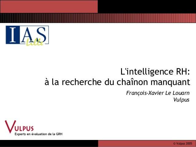 © Vulpus 2005 file:// /D:/v ulpus BHRMDA 5/13/2005 L'intelligence RH: à la recherche du chaînon manquant François-Xavier L...