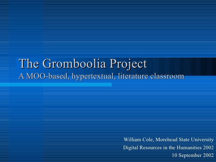 The Gromboolia Project A MOO-based, hypertextual, literature classroom William Cole, Morehead State University Digital Res...