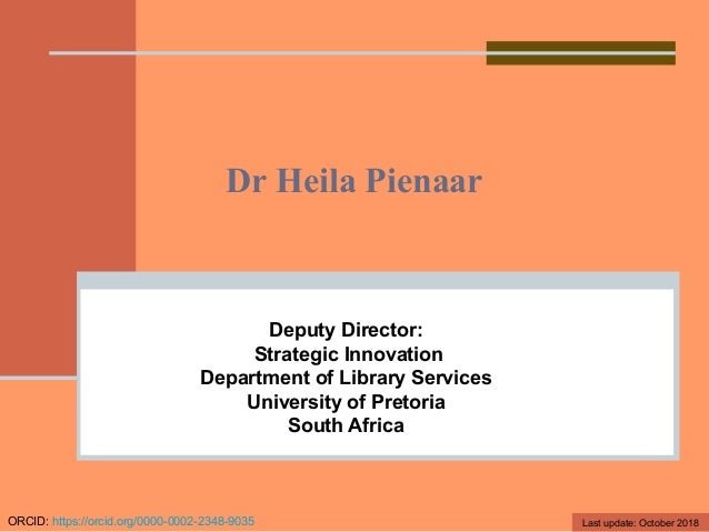 Dr Heila Pienaar Deputy Director: Strategic Innovation Department of Library Services University of Pretoria South Africa ...