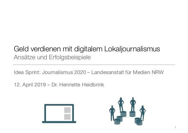 Geld verdienen mit digitalem Lokaljournalismus Ansätze und Erfolgsbeispiele Idea Sprint: Journalismus 2020 –Landesanstalt...