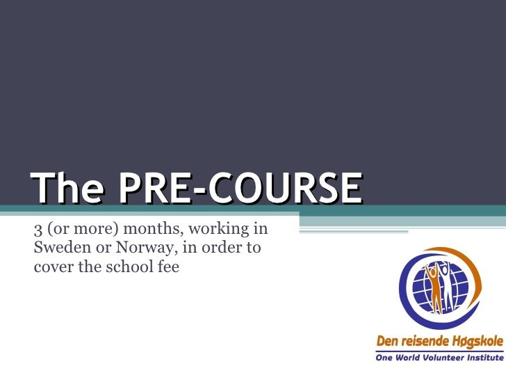 The PRE-COURSE 3 (or more) months, working in Sweden or Norway, in order to cover the school fee