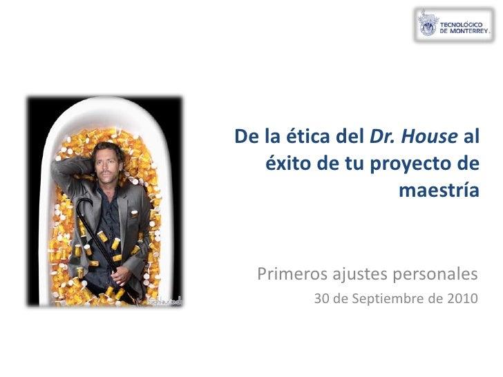 De la ética del Dr. House al éxito de tu proyecto de maestría<br />Primeros ajustes personales<br />26 de septiembre de 20...