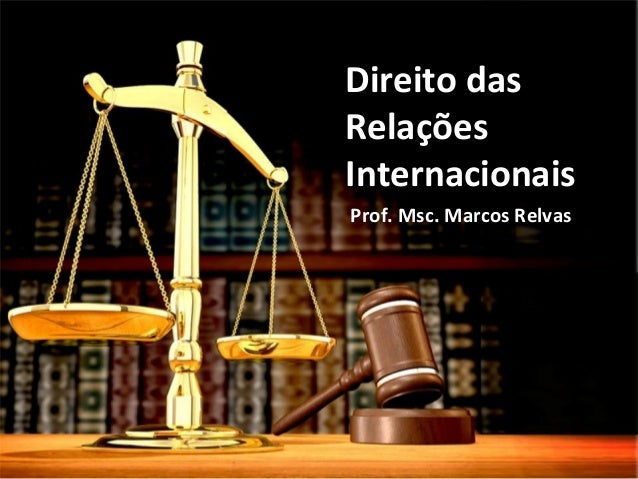 Direito das Relações Internacionais Prof. Msc. Marcos Relvas