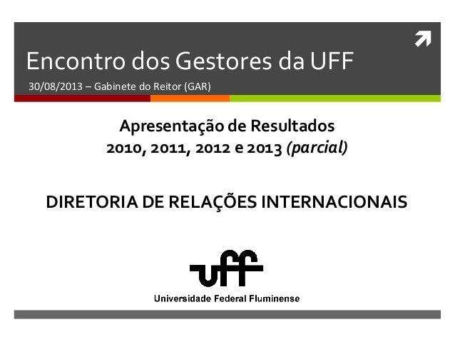  Encontro dos Gestores da UFF 30/08/2013 – Gabinete do Reitor (GAR) DIRETORIA DE RELAÇÕES INTERNACIONAIS Apresentação de ...