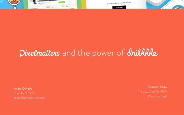 Pixelmatters and the power of DribbbleAndré Oliveira André Oliveira Founder & CEO andre@pixelmatters.com Dribbble Porto Tu...