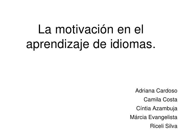 La motivación en el aprendizaje de idiomas.                       Adriana Cardoso                        Camila Costa     ...