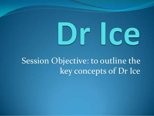 Session Objective: to outline the key concepts of Dr Ice