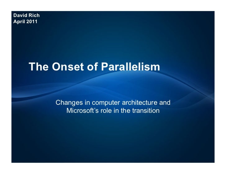 David RichApril 2011     The Onset of Parallelism             Changes in computer architecture and                Microsof...