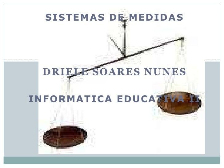 Sistemas de medidas<br />Driele Soares Nunes<br />Informatica Educativa II<br />
