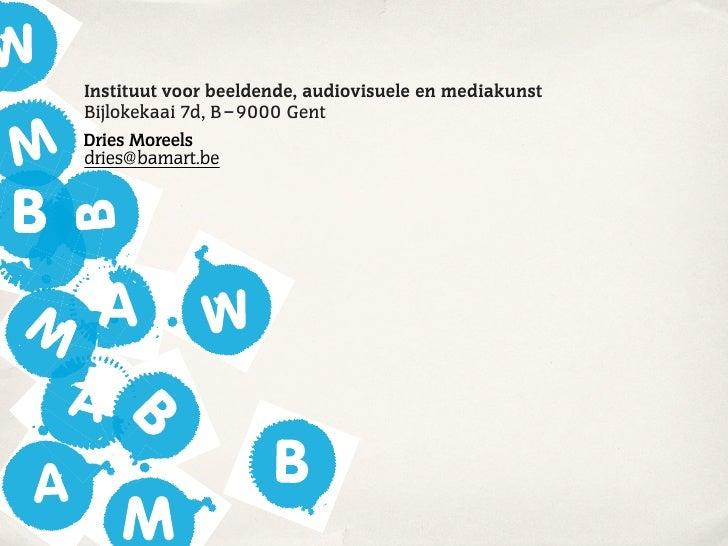 Instituut voor beeldende, audiovisuele en mediakunst Bijlokekaai 7d, B – 9000 Gent Dries Moreels dries@bamart.be