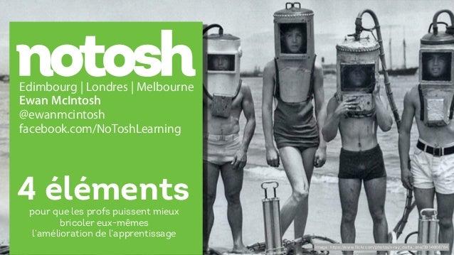 Edimbourg | Londres | Melbourne Ewan McIntosh @ewanmcintosh facebook.com/NoToshLearning 4 éléments Image: https://www.flick...