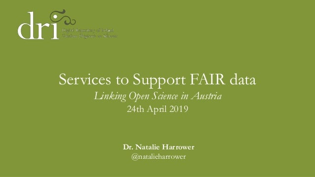 Services to Support FAIR data Linking Open Science in Austria 24th April 2019 Dr. Natalie Harrower @natalieharrower