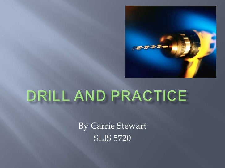 Drill and practice	<br />By Carrie Stewart<br />SLIS 5720<br />