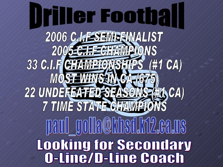 Driller Football [email_address] Looking for Secondary O-Line/D-Line Coach 2006 C.I.F SEMI-FINALIST 2005 C.I.F CHAMPIONS 3...