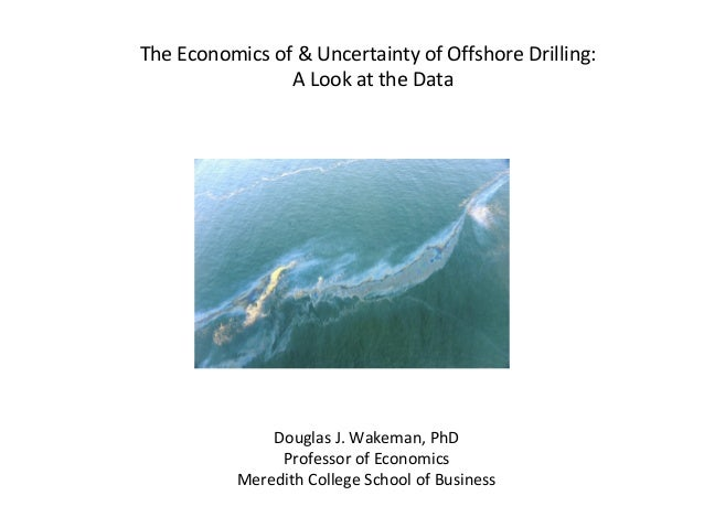 The Economics of & Uncertainty of Offshore Drilling: A Look at the Data Douglas J. Wakeman, PhD Professor of Economics Mer...