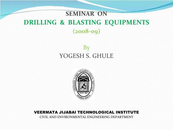 SEMINAR ONDRILLING & BLASTING EQUIPMENTS                    (2008-09)                   By             YOGESH S. GHULE  VE...