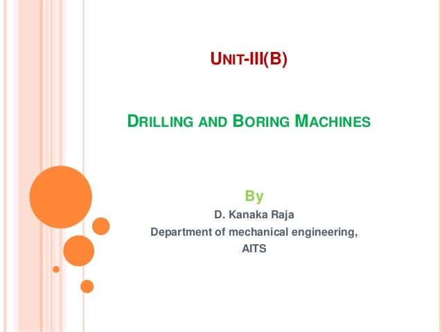 UNIT-III(B) DRILLING AND BORING MACHINES By D. Kanaka Raja Department of mechanical engineering, AITS