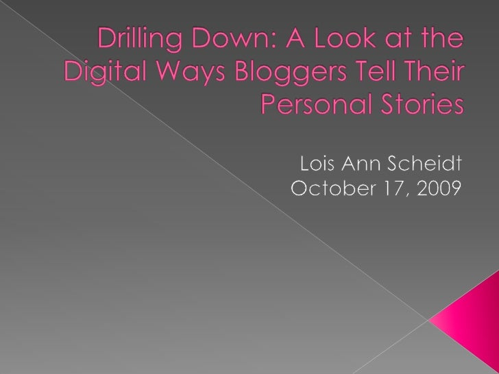Drilling Down: A Look at the Digital Ways Bloggers Tell Their Personal Stories <br />Lois Ann Scheidt<br />October 17, 200...