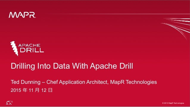 ® © 2015 MapR Technologies 1 ® © 2015 MapR Technologies Drilling Into Data With Apache Drill Ted Dunning – Chef Applicatio...