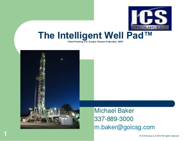 The Intelligent Well Pad™Patent Pending, U.S. Europe, Russian Federation, WIPO Michael Baker 337-889-3000 m.baker@goicsg.c...