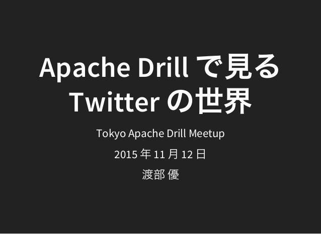 Apache Drill で見る Twitter の世界Tokyo Apache Drill Meetup 2015 年11 月12 日 渡部優