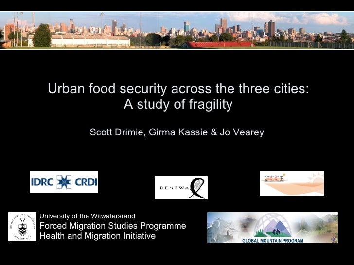 Urban food security across the three cities:  A study of fragility Scott Drimie, Girma Kassie & Jo Vearey  University of...