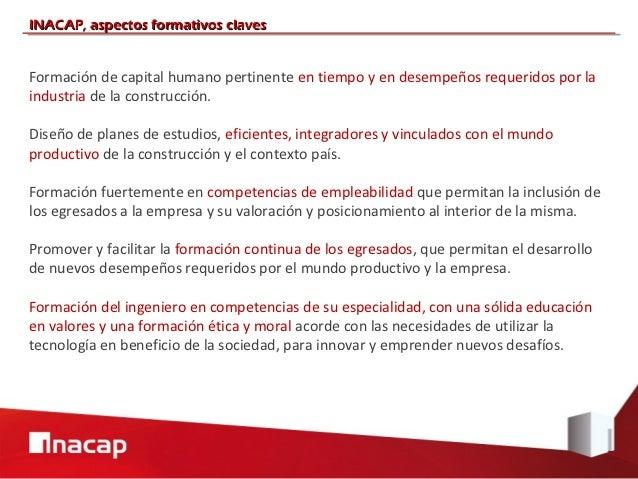 INACAP, aspectos formativos clavesFormación de capital humano pertinente en tiempo y en desempeños requeridos por laindust...