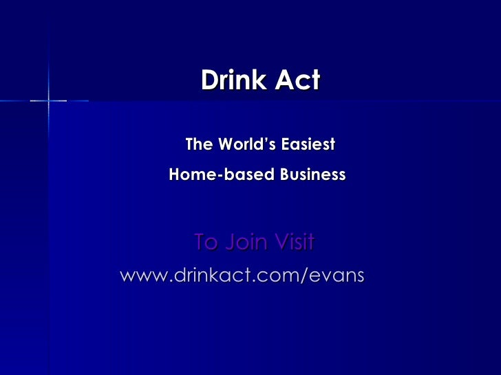 Drink Act    The World's Easiest    Home-based Business   To Join Visit www.drinkact.com/evans