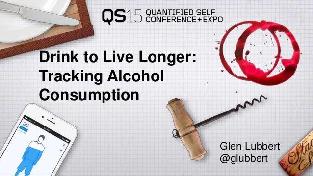 Drink to Live Longer: Tracking Alcohol Consumption Glen Lubbert @glubbert