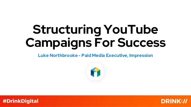 Structuring YouTube Campaigns For Success Luke Northbrooke - Paid Media Executive, Impression