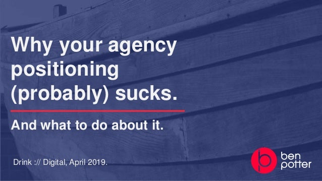 Drink :// Digital, April 2019. Why your agency positioning (probably) sucks. And what to do about it.