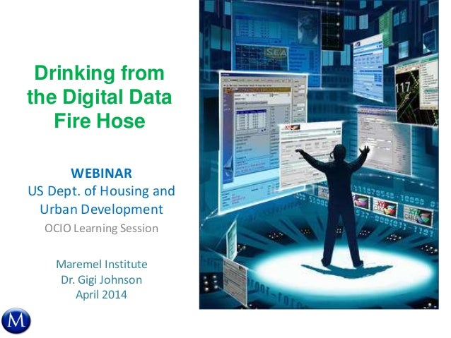 Drinking from the Digital Data Fire Hose WEBINAR US Dept. of Housing and Urban Development OCIO Learning Session Maremel I...