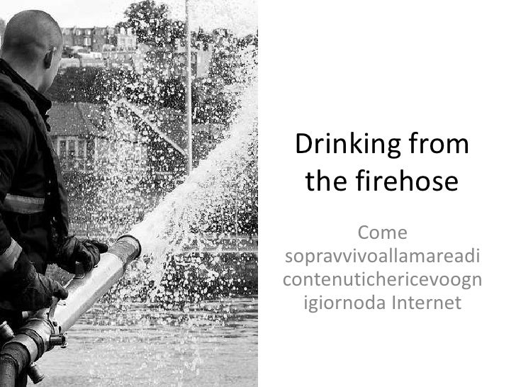 Drinking from the firehose<br />Come sopravvivoallamareadicontenutichericevoognigiornoda Internet<br />